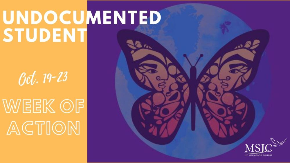 "Graphic design with an orange and purple background with white text on the left that reads: ""Undocumented Student, Oct. 19-23, Week of Action."" On the right there is a graphic design of an orange, black and yellow butterfly in front of the planet Earth. There is also the logo for Mt. San Jacinto college in the bottom right."